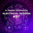 Dj Andrey Bozhenkov - Electrical Session #97