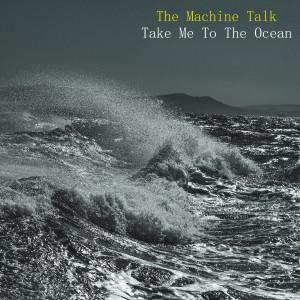 The Machine Talk-Take Me To The Ocean