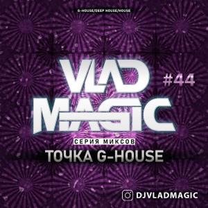 Vlad Magic - Точка G-House #44
